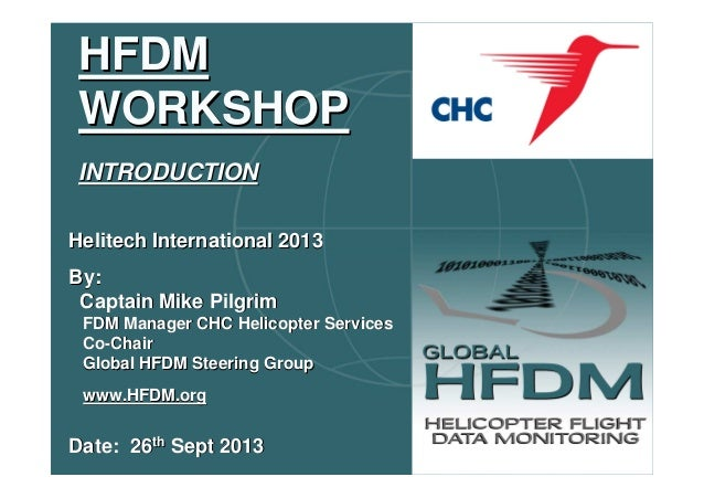 HFDM WORKSHOP INTRODUCTION Helitech International 2013 By: Captain Mike Pilgrim FDM Manager CHC Helicopter Services Co-Cha...
