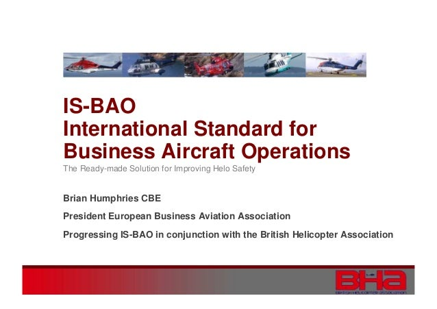 IS-BAO International Standard for Business Aircraft Operations The Ready-made Solution for Improving Helo Safety  Brian Hu...