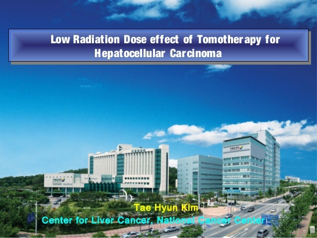 Tae Hyun Kim Center for Liver Cancer, National Cancer Center Low Radiation Dose effect of Tomotherapy for Hepatocellular C...