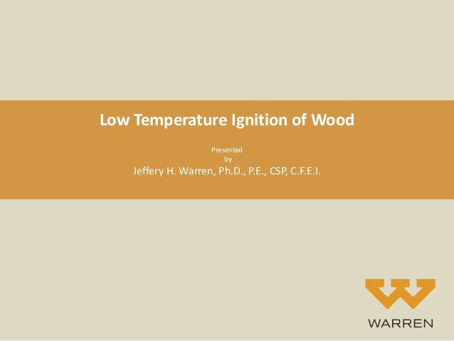 Low Temperature Ignition of Wood Presented by Jeffery H. Warren, Ph.D., P.E., CSP, C.F.E.I.