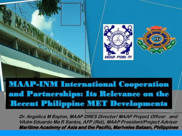MAAP-INM International Cooperation and Partnerships: Its Relevance on the Recent Philippine MET Developments Dr. Angelica ...