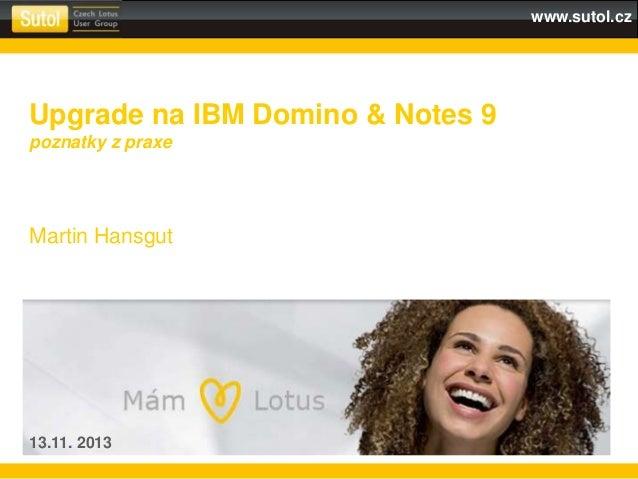 www.sutol.cz Upgrade na IBM Domino & Notes 9 poznatky z praxe Martin Hansgut 13.11. 2013