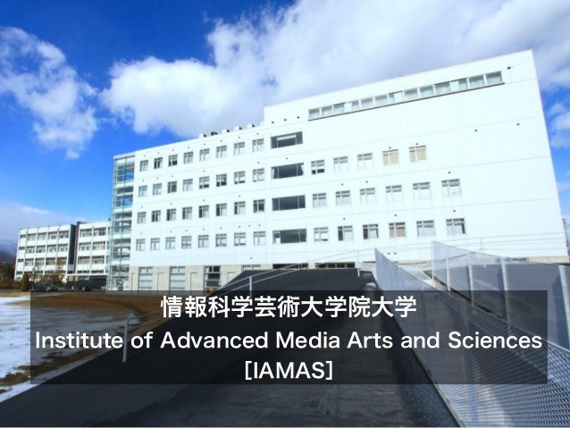 情報科学芸術大学院大学Institute of Advanced Media Arts and Sciences                  [IAMAS]