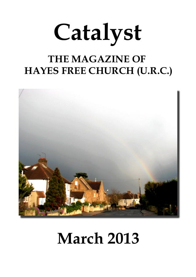 Catalyst   THE MAGAZINE OFHAYES FREE CHURCH (U.R.C.)     March 2013