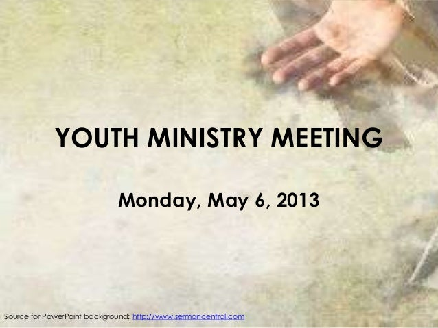 YOUTH MINISTRY MEETINGMonday, May 6, 2013Source for PowerPoint background: http://www.sermoncentral.com