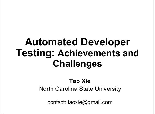 Automated Developer Testing: Achievements and Challenges Tao Xie North Carolina State University contact: taoxie@gmail.com