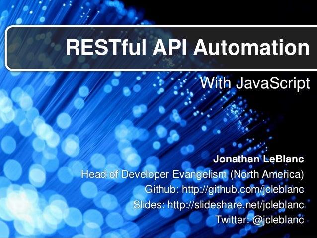 With JavaScriptRESTful API AutomationJonathan LeBlancHead of Developer Evangelism (North America)Github: http://github.com...