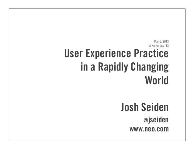 Mar 5, 2013IA Konferenz '13User Experience Practicein a Rapidly ChangingWorldJosh Seiden@jseidenwww.neo.com