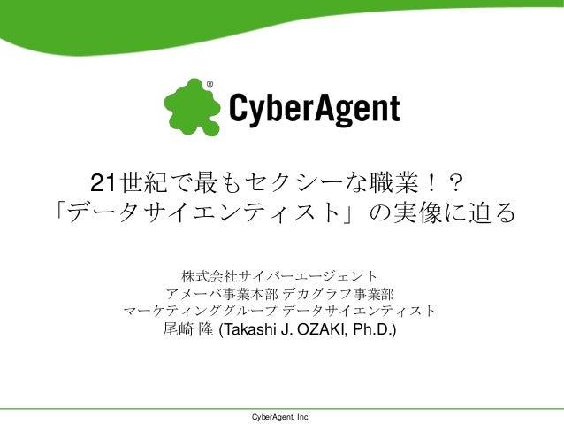 CyberAgent, Inc.21世紀で最もセクシーな職業!?「データサイエンティスト」の実像に迫る株式会社サイバーエージェントアメーバ事業本部 デカグラフ事業部マーケティンググループ データサイエンティスト尾崎 隆 (Takashi J. ...
