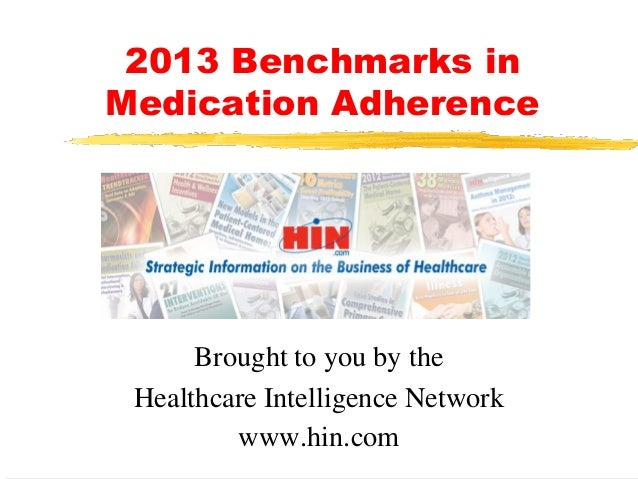 2013 Benchmarks in Medication Adherence  Brought to you by the Healthcare Intelligence Network www.hin.com