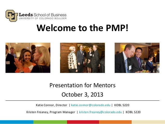 Welcome to the PMP! Presentation for Mentors October 3, 2013 Kristen Freaney, Program Manager | kristen.freaney@colorado.e...