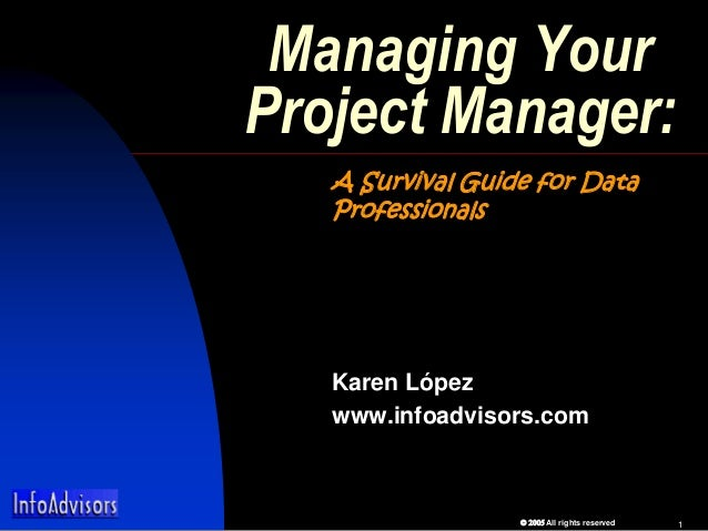 All rights reserved 1 Managing Your Project Manager: A Survival Guide for Data Professionals Karen López www.infoad...