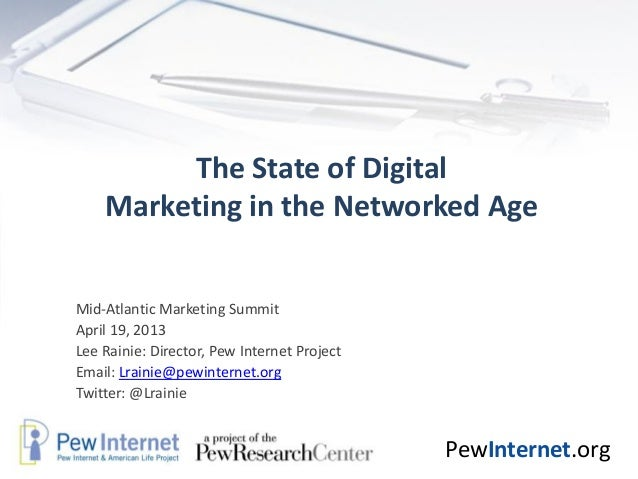 PewInternet.orgThe State of DigitalMarketing in the Networked AgeMid-Atlantic Marketing SummitApril 19, 2013Lee Rainie: Di...