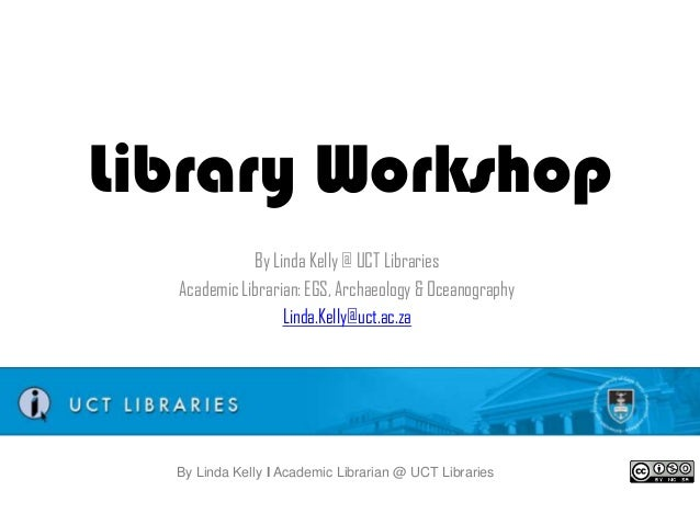 Library Workshop By Linda Kelly @ UCT Libraries Academic Librarian: EGS, Archaeology & Oceanography Linda.Kelly@uct.ac.za ...