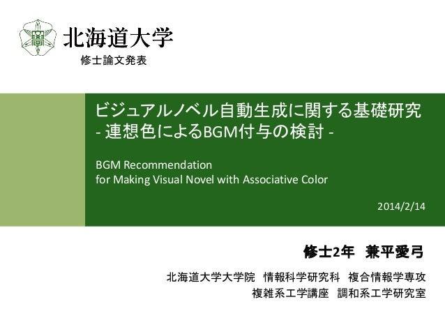 1  ビジュアルノベル自動生成に関する基礎研究 -連想色によるBGM付与の検討-  BGM Recommendation  forMaking Visual Novel with Associative Color  2014/2/14  北海...