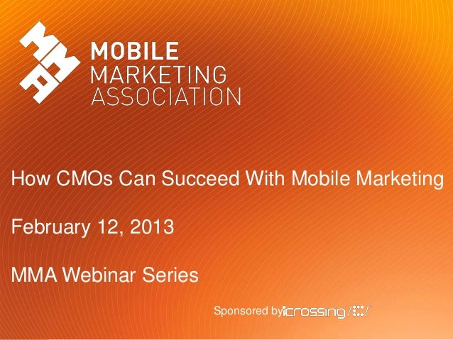 How CMOs Can Succeed With Mobile MarketingFebruary 12, 2013MMA Webinar Series                     Sponsored by: