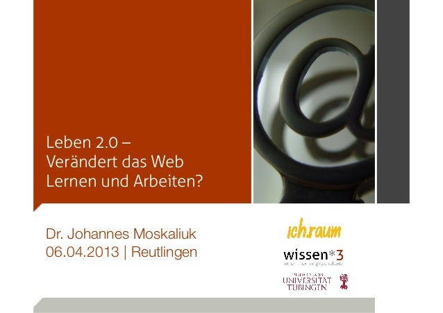 Leben 2.0 –Verändert das WebLernen und Arbeiten?Dr. Johannes Moskaliuk06.04.2013 | Reutlingen