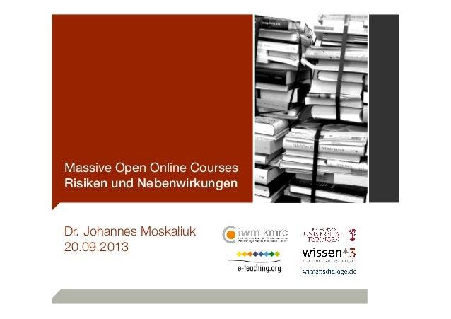 Massive Open Online Courses Risiken und Nebenwirkungen Dr. Johannes Moskaliuk 20.09.2013