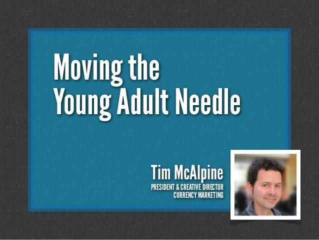 Moving the Young Adult Needle Tim McAlpine PRESIDENT & CREATIVE DIRECTOR CURRENCY MARKETING
