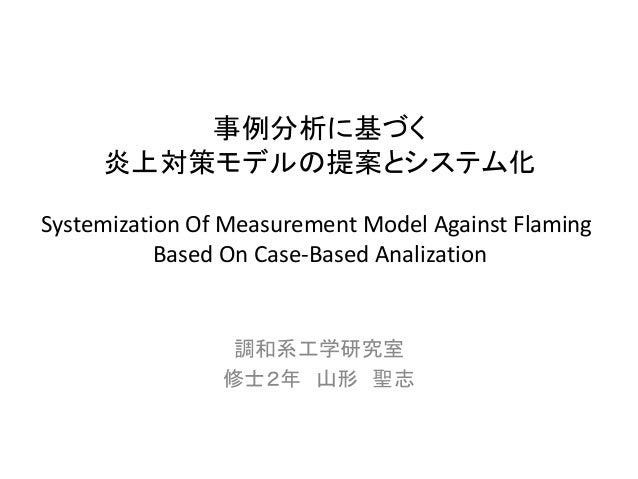調和系工学研究室  修士2年山形聖志  事例分析に基づく  炎上対策モデルの提案とシステム化  Systemization Of Measurement Model Against Flaming  Based On Case-Based An...
