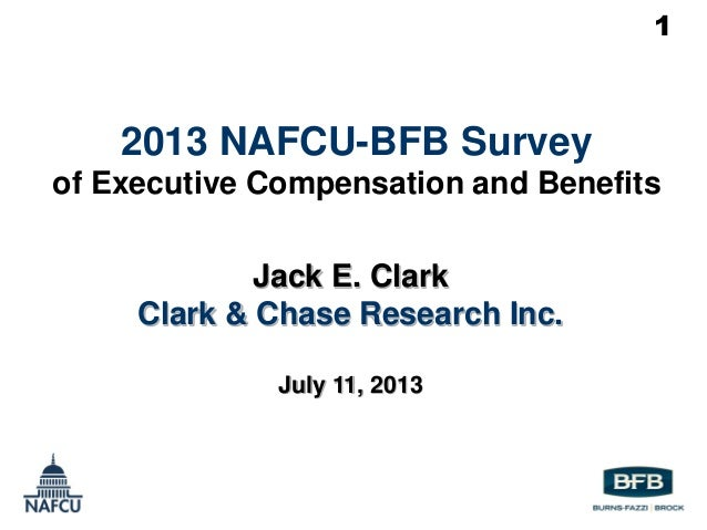1 2013 NAFCU-BFB Survey of Executive Compensation and Benefits Jack E. Clark Clark & Chase Research Inc. July 11, 2013