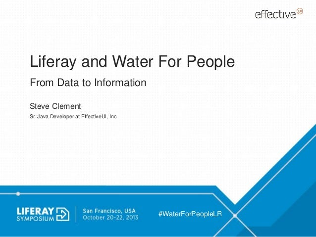 Liferay and Water For People From Data to Information Steve Clement Sr. Java Developer at EffectiveUI, Inc.  #WaterForPeop...