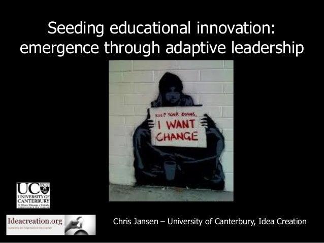 Seeding educational innovation: emergence through adaptive leadership Chris Jansen – University of Canterbury, Idea Creati...
