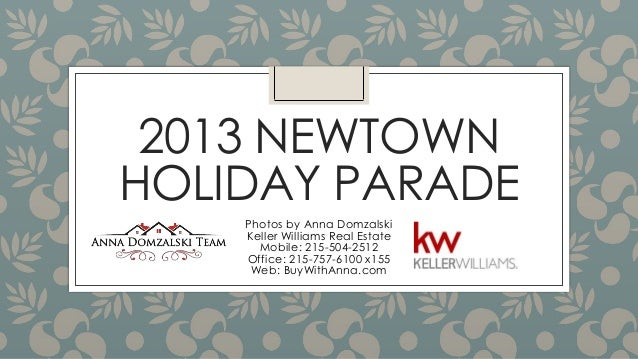 2013 NEWTOWN HOLIDAY PARADE Photos by Anna Domzalski Keller Williams Real Estate Mobile: 215-504-2512 Office: 215-757-6100...