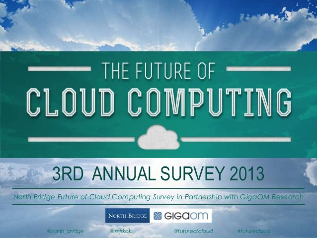 3RD ANNUAL SURVEY 2013 North Bridge Future of Cloud Computing Survey in Partnership with GigaOM Research  @north_bridge  @...
