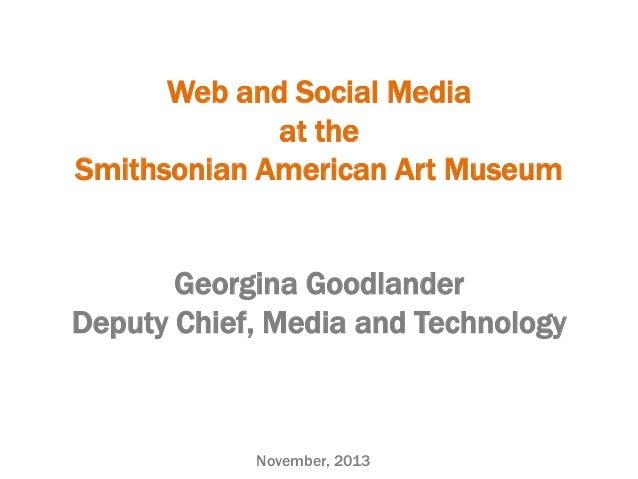 Web and Social Media at the Smithsonian American Art Museum Georgina Goodlander Deputy Chief, Media and Technology  Novemb...