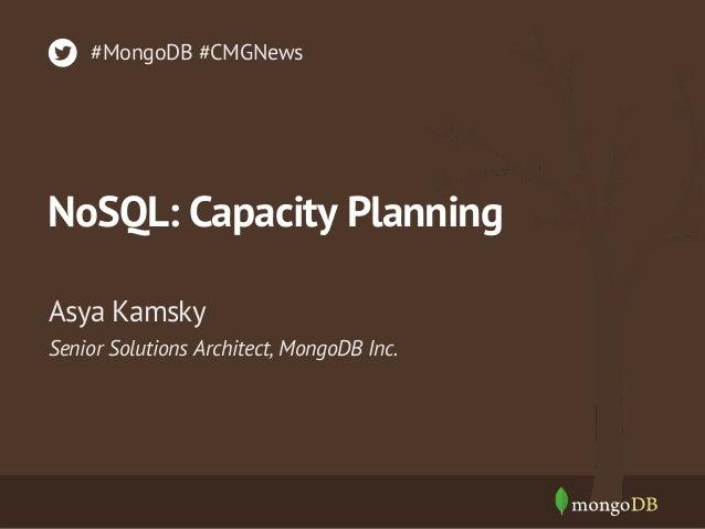 #MongoDB #CMGNews  NoSQL: Capacity Planning Asya Kamsky Senior Solutions Architect, MongoDB Inc.