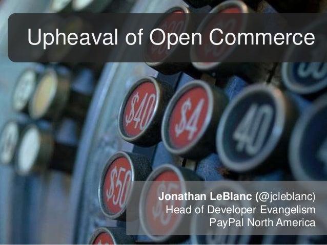 Upheaval of Open Commerce  Jonathan LeBlanc (@jcleblanc) Head of Developer Evangelism PayPal North America