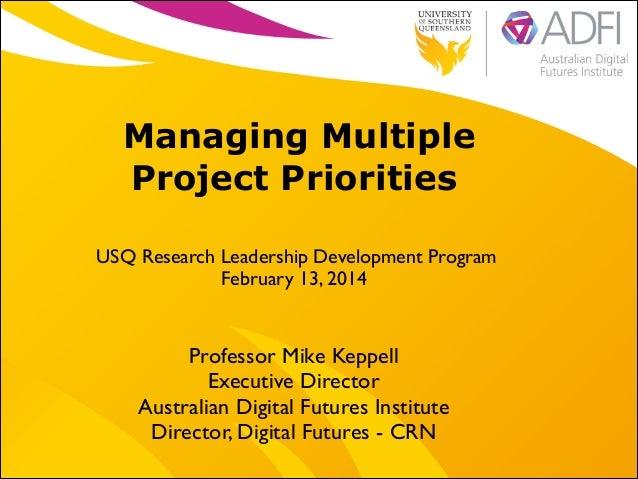 Managing Multiple Project Priorities USQ Research Leadership Development Program   February 13, 2014 Professor Mike Keppe...