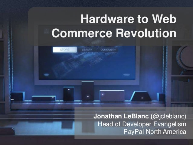 Hardware to Web Commerce Revolution  Jonathan LeBlanc (@jcleblanc) Head of Developer Evangelism PayPal North America