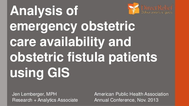 Analysis of emergency obstetric care availability and obstetric fistula patients using GIS Jen Lemberger, MPH Research + A...