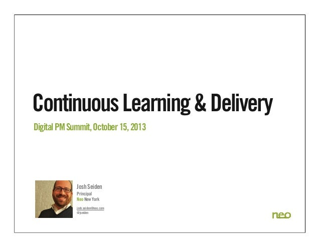 Continuous Learning & Delivery Digital PM Summit, October 15, 2013  Josh Seiden Principal Neo New York josh.seiden@neo.com...