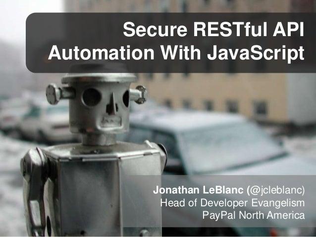 Secure RESTful API Automation With JavaScript  Jonathan LeBlanc (@jcleblanc) Head of Developer Evangelism PayPal North Ame...