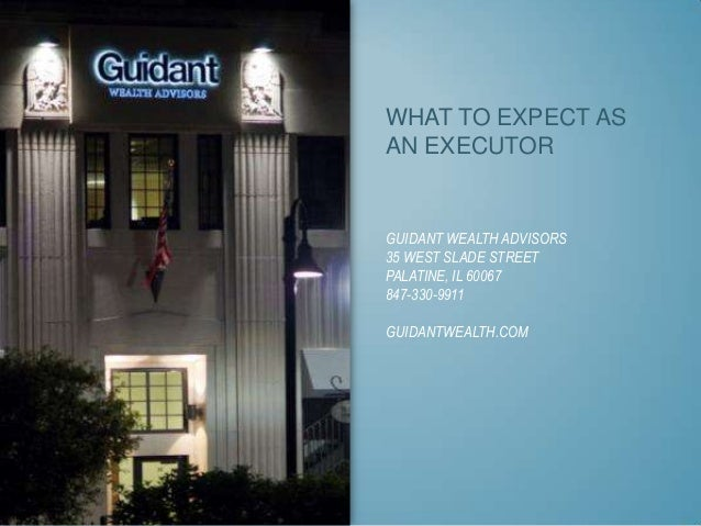 WHAT TO EXPECT AS AN EXECUTOR  GUIDANT WEALTH ADVISORS 35 WEST SLADE STREET PALATINE, IL 60067 847-330-9911 GUIDANTWEALTH....