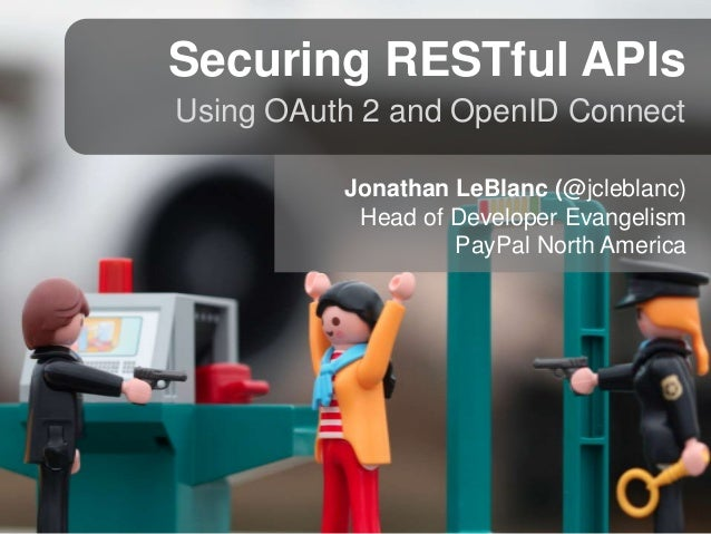Securing RESTful APIs Using OAuth 2 and OpenID Connect Jonathan LeBlanc (@jcleblanc) Head of Developer Evangelism PayPal N...