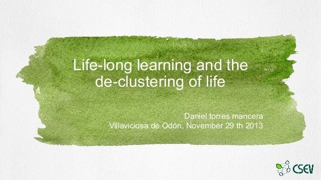 Life-long learning and the de-clustering of life Daniel torres mancera Villaviciosa de Odón, November 29 th 2013