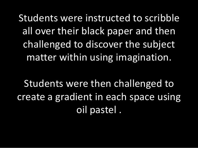 Students were instructed to scribble all over their black paper and then challenged to discover the subject  matter within...