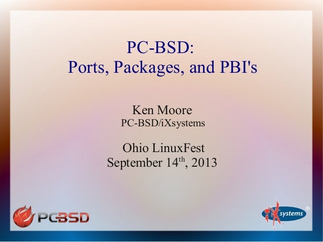PC-BSD: Ports, Packages, and PBI's Ken Moore PC-BSD/iXsystems Ohio LinuxFest September 14th , 2013
