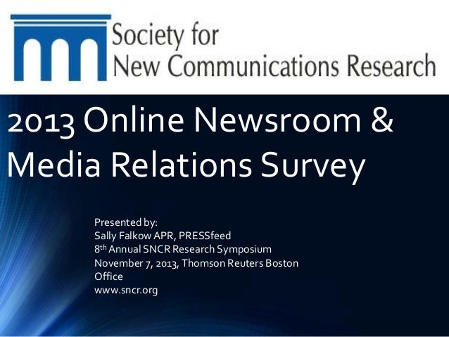 2013 Online Newsroom & Media Relations Survey Presented by: Sally Falkow APR, PRESSfeed 8th Annual SNCR Research Symposium...