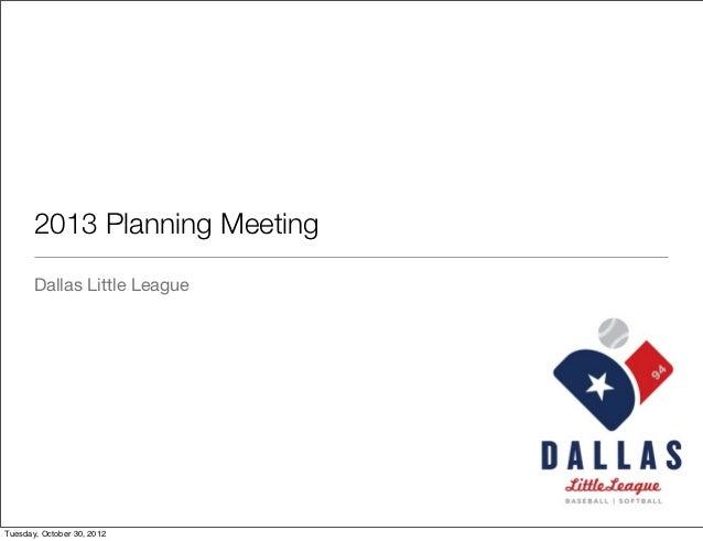 2013 Planning Meeting       Dallas Little LeagueTuesday, October 30, 2012