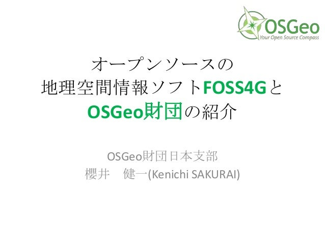 オープンソースの 地理空間情報ソフトFOSS4Gと OSGeo財団の紹介 OSGeo財団日本支部 櫻井 健一(Kenichi SAKURAI)