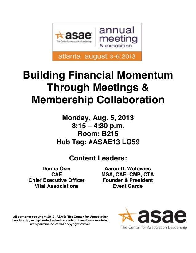 Building Financial Momentum Through Meetings & Membership Collaboration Monday, Aug. 5, 2013 3:15 – 4:30 p.m. Room: B215 H...