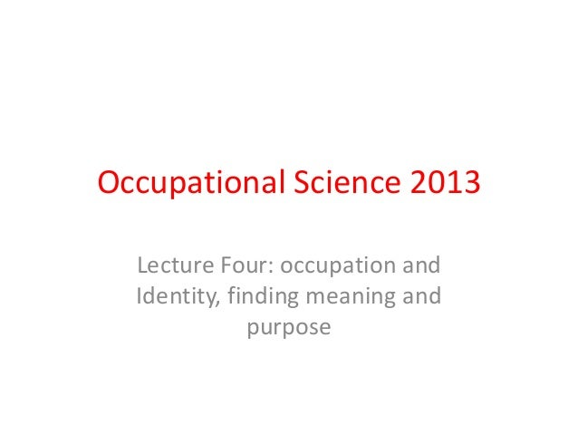 Occupational Science 2013 Lecture Four: occupation and Identity, finding meaning and purpose