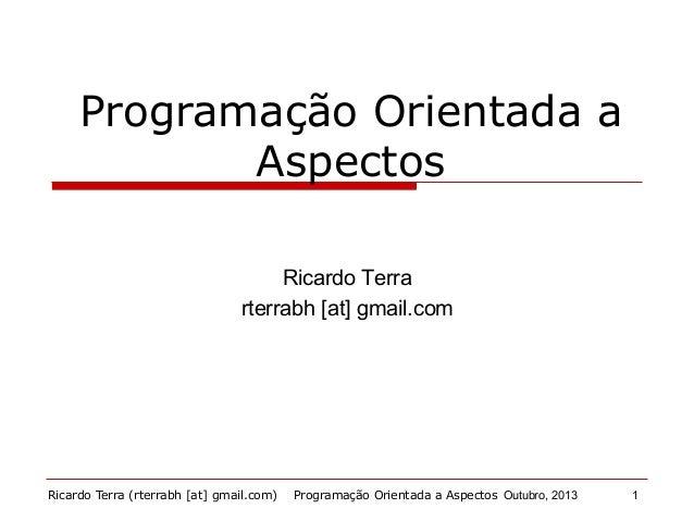 Ricardo Terra (rterrabh [at] gmail.com) Outubro, 2013 Programação Orientada a Aspectos Ricardo Terra rterrabh [at] gmail.c...