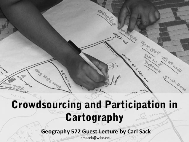 Crowdsourcing and Participation in Cartography Geography 572 Guest Lecture by Carl Sack cmsack@wisc.edu