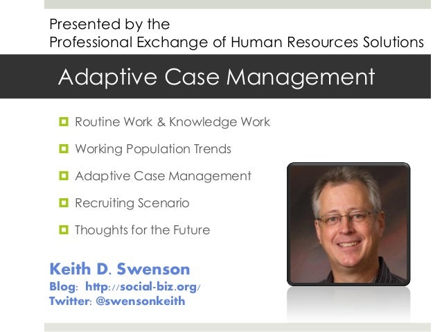 Presented by the Professional Exchange of Human Resources Solutions  Adaptive Case Management  Routine Work & Knowledge W...